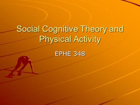 Social Cognitive Theory and Physical Activity EPHE 348.