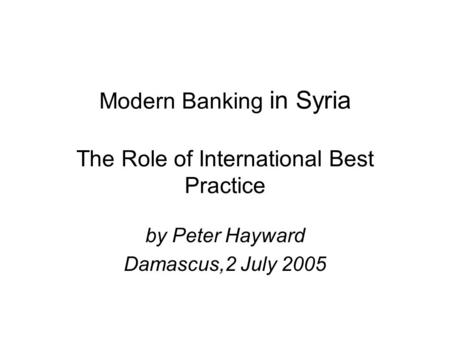 Modern Banking in Syria The Role of International Best Practice by Peter Hayward Damascus,2 July 2005.