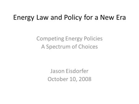 Energy Law and Policy for a New Era Competing Energy Policies A Spectrum of Choices Jason Eisdorfer October 10, 2008.