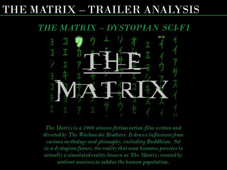 THE MATRIX – TRAILER ANALYSIS THE MATRIX – DYSTOPIAN SCI-FI The Matrix is a 1999 science-fiction action film written and directed by The Wachowski Brothers.