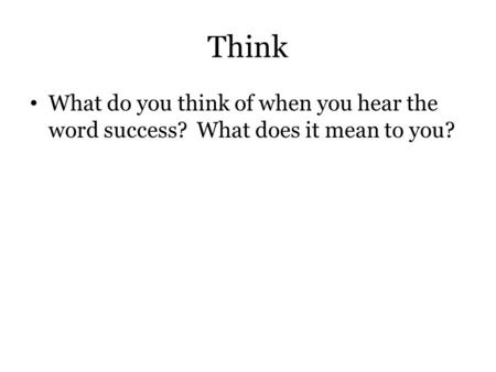 Think What do you think of when you hear the word success? What does it mean to you?