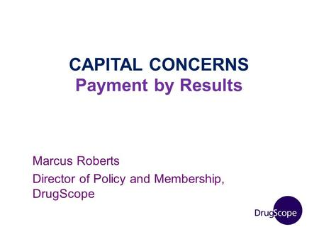 CAPITAL CONCERNS Payment by Results Marcus Roberts Director of Policy and Membership, DrugScope.