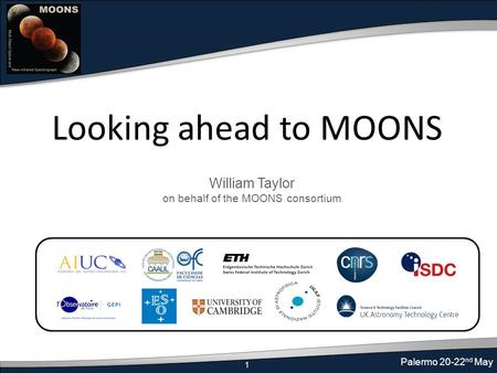 1 Palermo 20-22 nd May Looking ahead to MOONS William Taylor on behalf of the MOONS consortium.