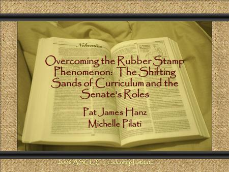 Overcoming the Rubber Stamp Phenomenon: The Shifting Sands of Curriculum and the Senate's Roles Comunicación y Gerencia Pat James Hanz Michelle Pilati.