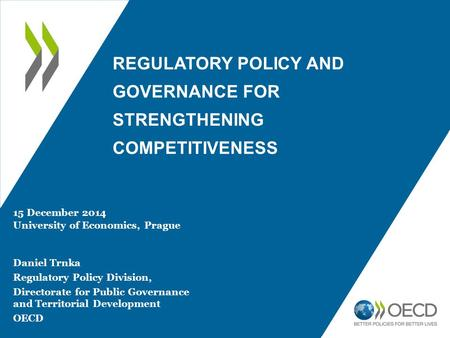 REGULATORY POLICY AND GOVERNANCE FOR STRENGTHENING COMPETITIVENESS 15 December 2014 University of Economics, Prague Daniel Trnka Regulatory Policy Division,
