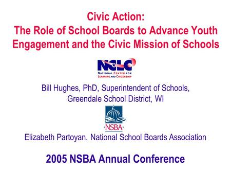 Civic Action: The Role of School Boards to Advance Youth Engagement and the Civic Mission of Schools Bill Hughes, PhD, Superintendent of Schools, Greendale.
