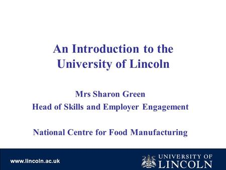 Www.lincoln.ac.uk An Introduction to the University of Lincoln Mrs Sharon Green Head of Skills and Employer Engagement National Centre for Food Manufacturing.