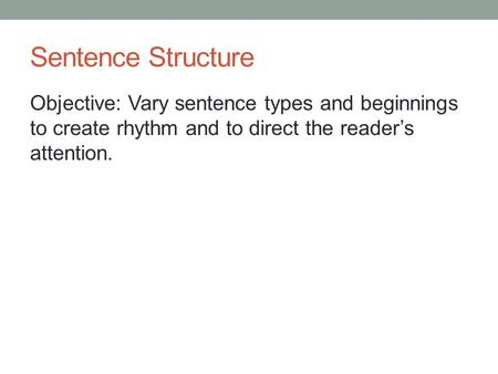 Sentence Structure Objective: Vary sentence types and beginnings to create rhythm and to direct the reader's attention.