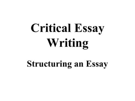 Critical Essay Writing Structuring an Essay. Critical Essay - Structure Although approaches to writing Critical Essays vary, they typically consist of.