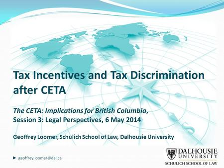 Tax Incentives and Tax Discrimination after CETA The CETA: Implications for British Columbia, Session 3: Legal Perspectives, 6 May 2014 Geoffrey Loomer,