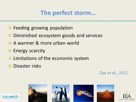 The perfect storm…  Feeding growing population  Diminished ecosystem goods and services  A warmer & more urban world  Energy scarcity  Limitations.