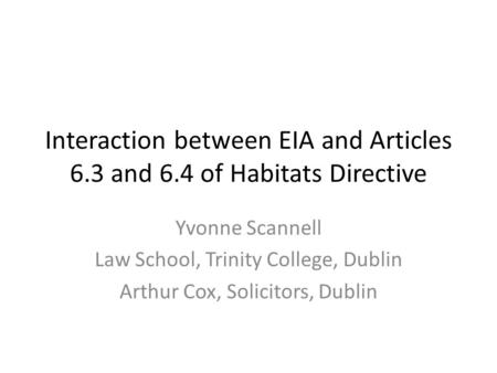Interaction between EIA and Articles 6.3 and 6.4 of Habitats Directive Yvonne Scannell Law School, Trinity College, Dublin Arthur Cox, Solicitors, Dublin.