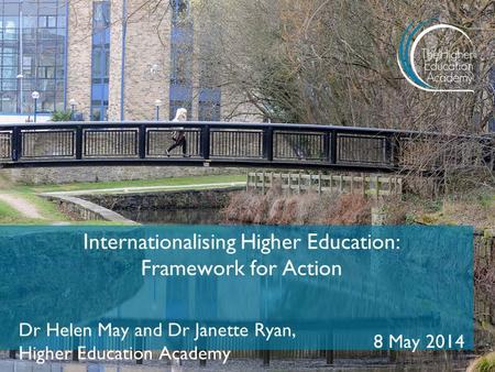 Internationalising Higher Education: Framework for Action Dr Helen May and Dr Janette Ryan, Higher Education Academy 8 May 2014.