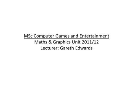 MSc Computer Games and Entertainment Maths & Graphics Unit 2011/12 Lecturer: Gareth Edwards.