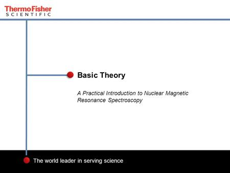 1 The world leader in serving science A Practical Introduction to Nuclear Magnetic Resonance Spectroscopy Basic Theory.