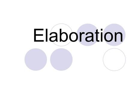 Elaboration. What is elaboration? Telling the reader more by using specific words, extensions (phrases and clauses), onion-like layering, or specific.