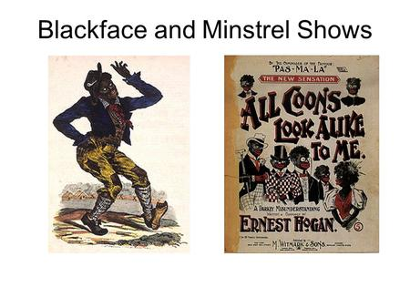 Blackface and Minstrel Shows. Blackface White performers would blacken their faces with burnt cork or greasepaint, dress in outlandish costumes, and then.