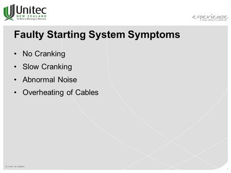 © Unitec New Zealand 1 Faulty Starting System Symptoms No Cranking Slow Cranking Abnormal Noise Overheating of Cables.