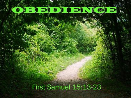 "OBEDIENCE First Samuel 15:13-23. FIRST SAMUEL 15 13.When Samuel came to him, Saul said, ""May the Lord bless you. I have carried out the Lord's instructions."""