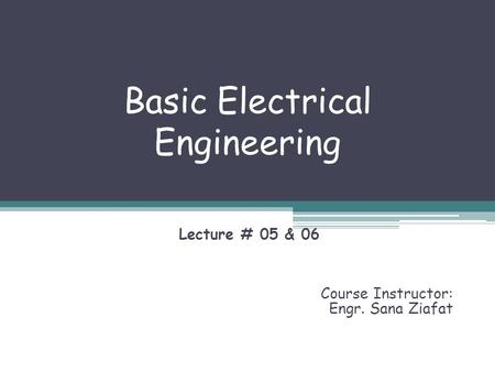 Basic Electrical Engineering Lecture # 05 & 06 Course Instructor: Engr. Sana Ziafat.