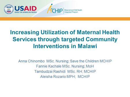 Increasing Utilization of Maternal Health Services through targeted Community Interventions in Malawi Anna Chinombo MSc. Nursing; Save the Children MCHIP.