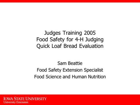 Judges Training 2005 Food Safety for 4-H Judging Quick Loaf Bread Evaluation Sam Beattie Food Safety Extension Specialist Food Science and Human Nutrition.