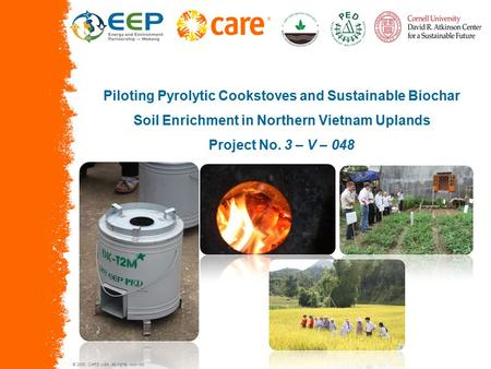 © 2005, CARE USA. All rights reserved. Piloting Pyrolytic Cookstoves and Sustainable Biochar Soil Enrichment in Northern Vietnam Uplands Project No. 3.