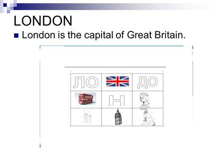 LONDON London is the capital of Great Britain..