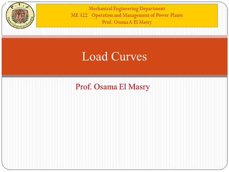 Mechanical Engineering Department ME 322 Operation and Management of Power Plants Prof. Osama A El Masry Prof. Osama El Masry Load Curves.