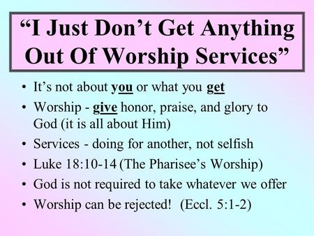 """I Just Don't Get Anything Out Of Worship Services"" It's not about you or what you get Worship - give honor, praise, and glory to God (it is all about."