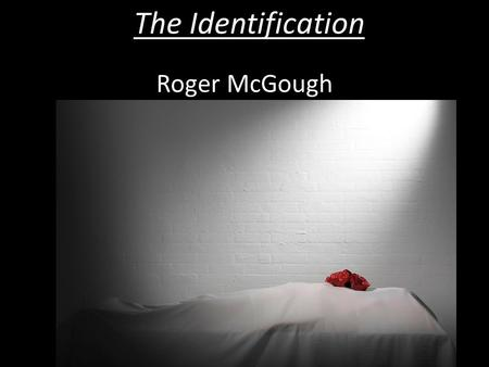 The Identification Roger McGough. Learning Objectives As we study this poem you will learn about: The story of the poem More about the terms, Metaphor: