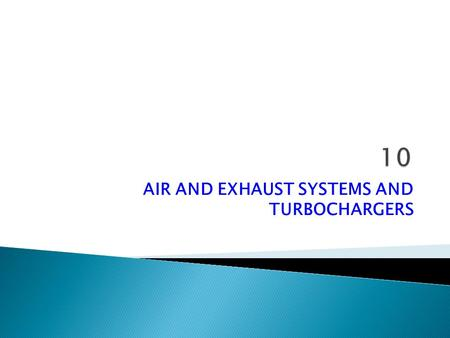 AIR AND EXHAUST SYSTEMS AND TURBOCHARGERS.  Modern engines of both the four-stroke and two-stroke type are turbocharged,i.e. fitted with a turbine driven.