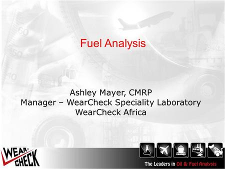Fuel Analysis Ashley Mayer, CMRP Manager – WearCheck Speciality Laboratory WearCheck Africa.