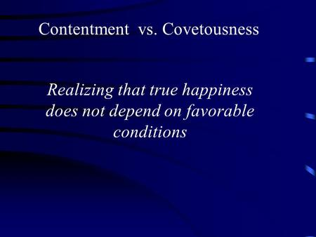 Contentment vs. Covetousness Realizing that true happiness does not depend on favorable conditions.