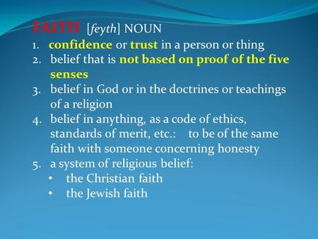 FAITH [feyth] NOUN 1. confidence or trust in a person or thing 2.belief that is not based on proof of the five senses 3.belief in God or in the doctrines.