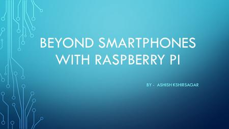 BEYOND SMARTPHONES WITH RASPBERRY PI BY - ASHISH KSHIRSAGAR.