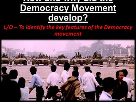 How and why did the Democracy Movement develop? L/O – To identify the key features of the Democracy movement.