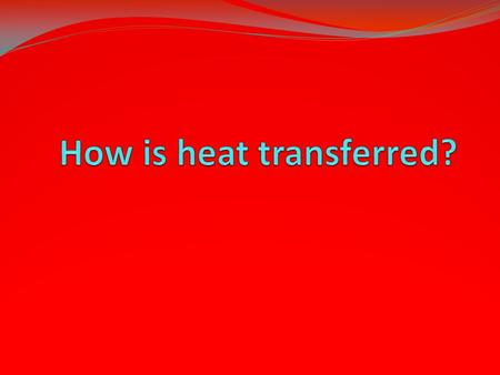 Heat is transferred in 3 ways: Conduction – touching the heat source Convection – being warmed by the heat coming in waves Radiation – being warmed by.