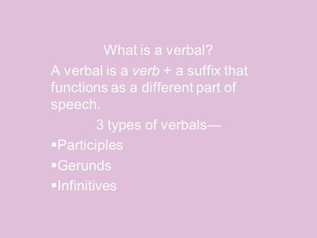 What is a verbal? A verbal is a verb + a suffix that functions as a different part of speech. 3 types of verbals—  Participles  Gerunds  Infinitives.