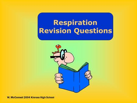 Respiration Revision Questions W. McConnell 2004 Kinross High School.