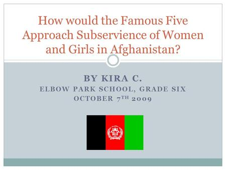 BY KIRA C. ELBOW PARK SCHOOL, GRADE SIX OCTOBER 7 TH 2009 How would the Famous Five Approach Subservience of Women and Girls in Afghanistan?