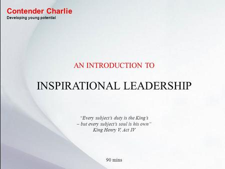 "AN INTRODUCTION TO INSPIRATIONAL LEADERSHIP ""Every subject's duty is the King's – but every subject's soul is his own"" King Henry V, Act IV 90 mins Contender."