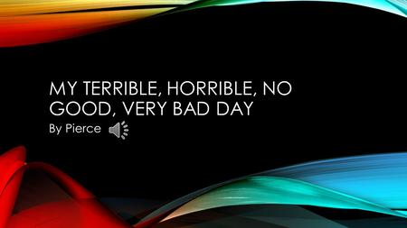 MY TERRIBLE, HORRIBLE, NO GOOD, VERY BAD DAY By Pierce.