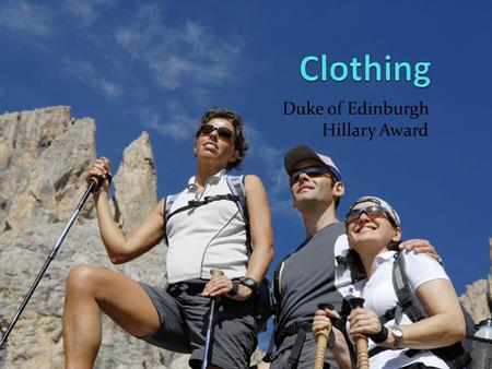 Duke of Edinburgh Hillary Award. Clothing Clothing should be - Comfortable - Lightweight - Fast-drying Seams and waistbands can cause chafing It's not.