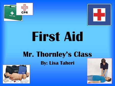 First Aid Mr. Thornley's Class By: Lisa Taheri. Table of Contents 1. Introduction 2.CPR step #1 3.CPR step #2 4. CPR step #3 5. CPR step #4 6. CPR step.