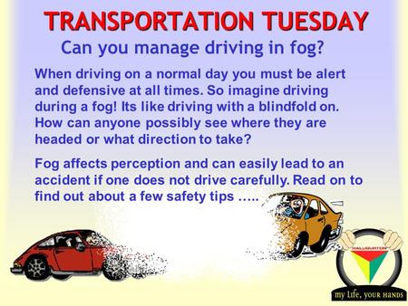 Transportation Tuesday TRANSPORTATION TUESDAY Can you manage driving in fog? When driving on a normal day you must be alert and defensive at all times.