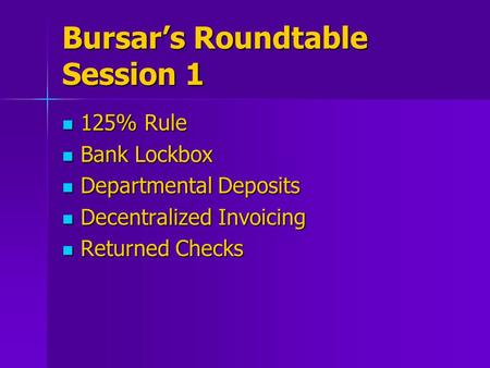 Bursar's Roundtable Session 1 125% Rule 125% Rule Bank Lockbox Bank Lockbox Departmental Deposits Departmental Deposits Decentralized Invoicing Decentralized.