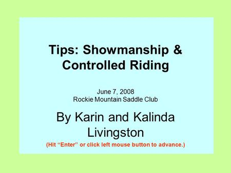 "Tips: Showmanship & Controlled Riding June 7, 2008 Rockie Mountain Saddle Club By Karin and Kalinda Livingston (Hit ""Enter"" or click left mouse button."