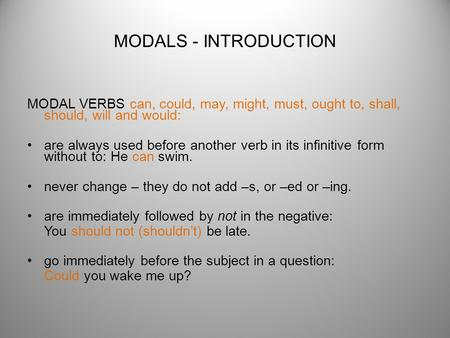 MODALS - INTRODUCTION MODAL VERBS can, could, may, might, must, ought to, shall, should, will and would: are always used before another verb in its infinitive.