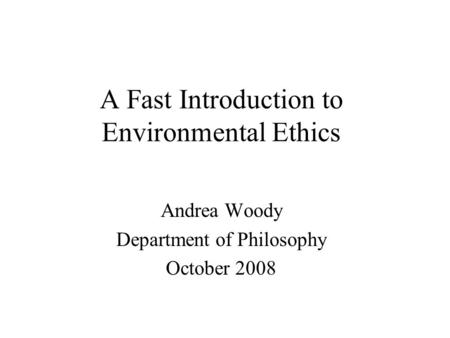 A Fast Introduction to Environmental Ethics Andrea Woody Department of Philosophy October 2008.